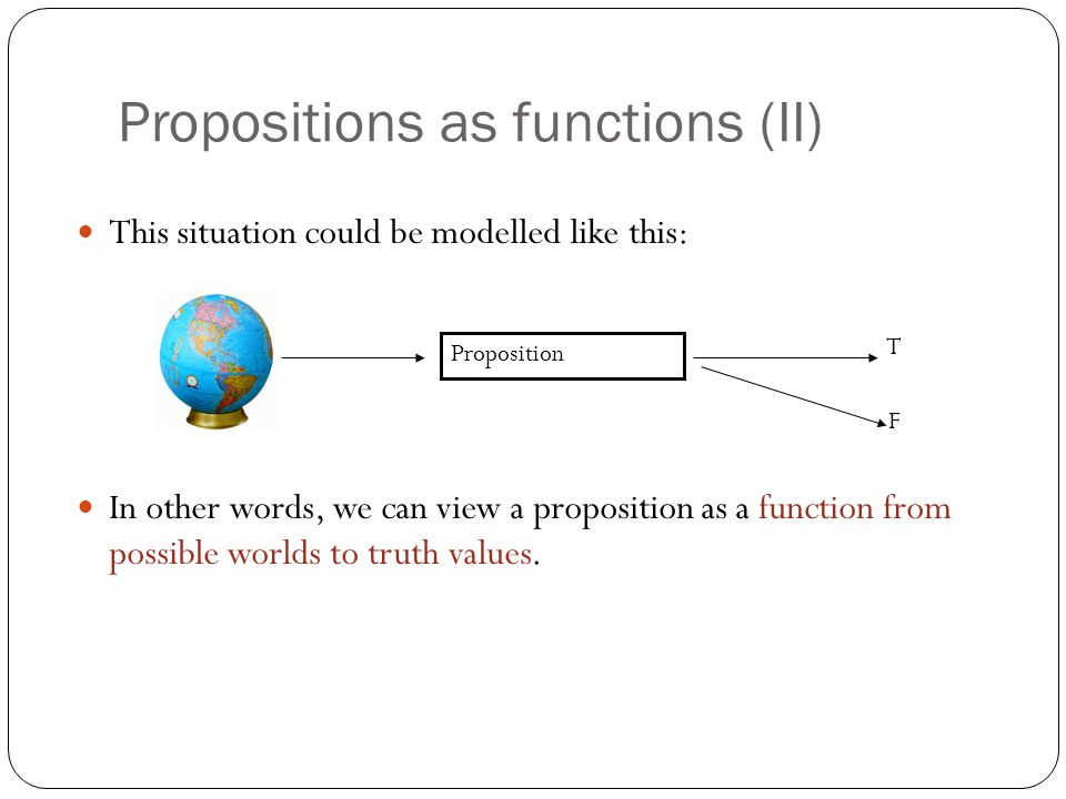 Propositions as functions (II) This situation could be modelled like this: In other words, we can view a proposition as a function from possible worlds to truth values.