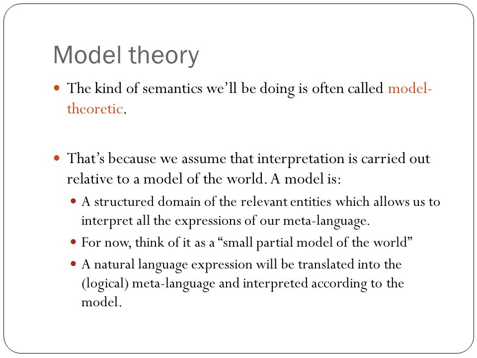 Model theory The kind of semantics we'll be doing is often called model- theoretic. That's because we assume that interpretation is carried out relati