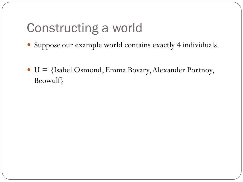 Constructing a world Suppose our example world contains exactly 4 individuals. U = {Isabel Osmond, Emma Bovary, Alexander Portnoy, Beowulf}