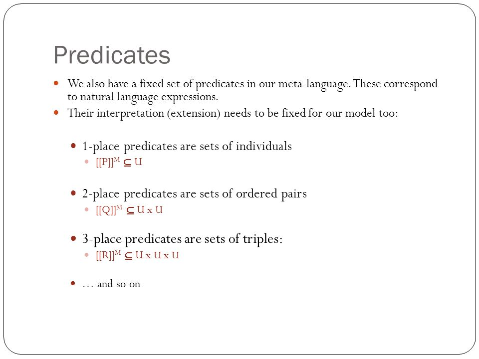 Predicates We also have a fixed set of predicates in our meta-language. These correspond to natural language expressions. Their interpretation (extens