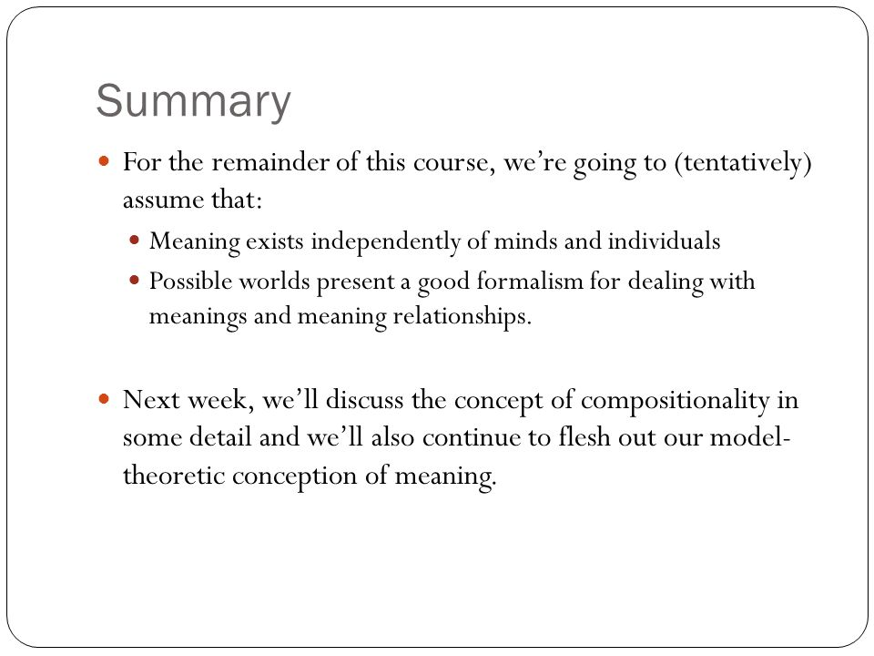 Summary For the remainder of this course, we're going to (tentatively) assume that: Meaning exists independently of minds and individuals Possible wor