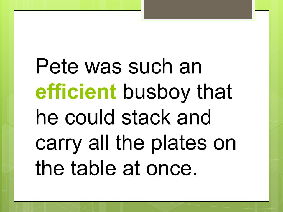 Pete was such an efficient busboy that he could stack and carry all the plates on the table at once.