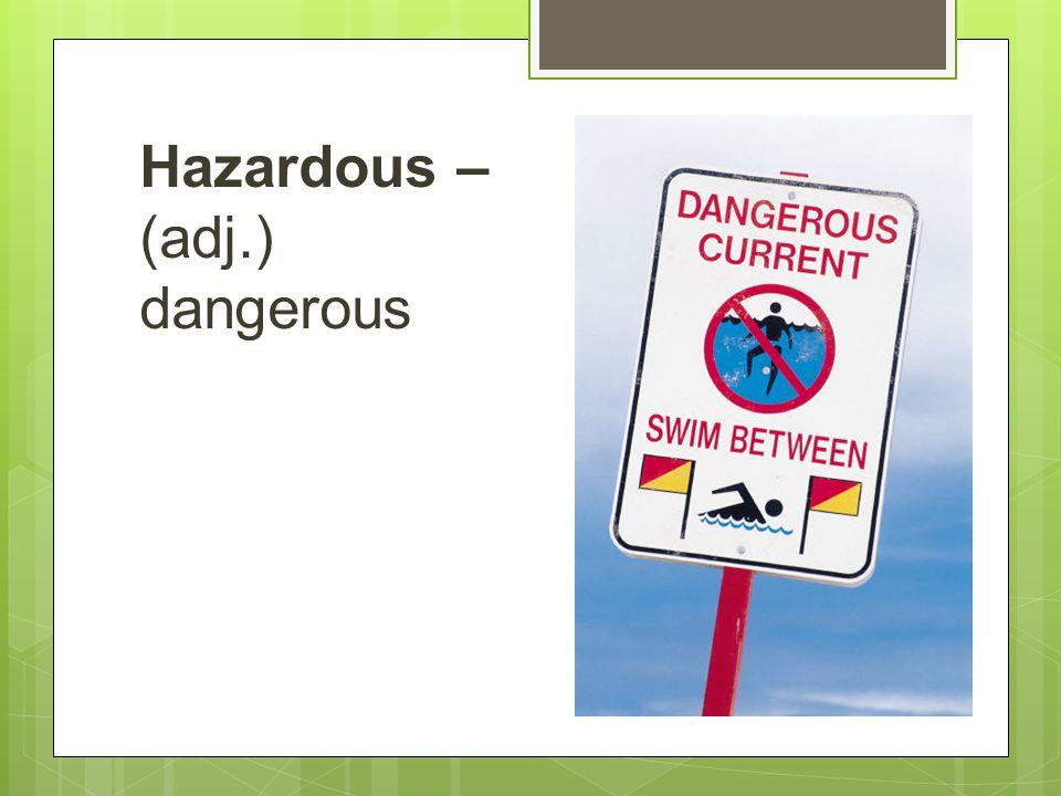 Hazardous – (adj.) dangerous