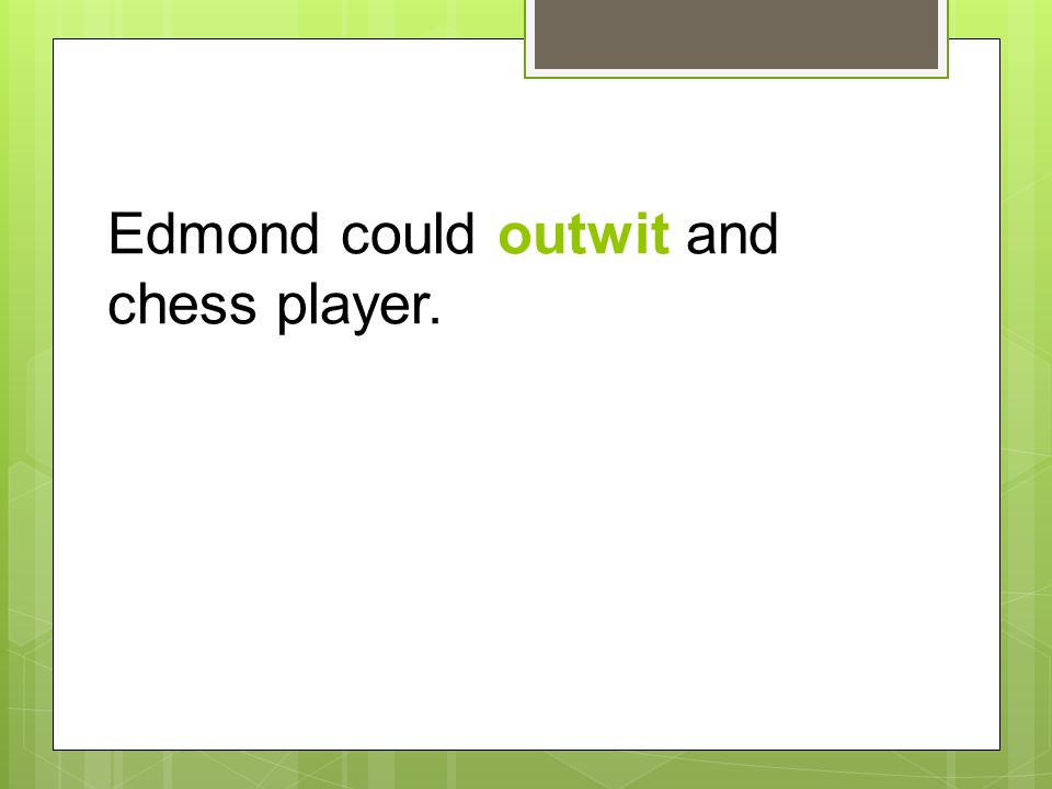 Edmond could outwit and chess player.