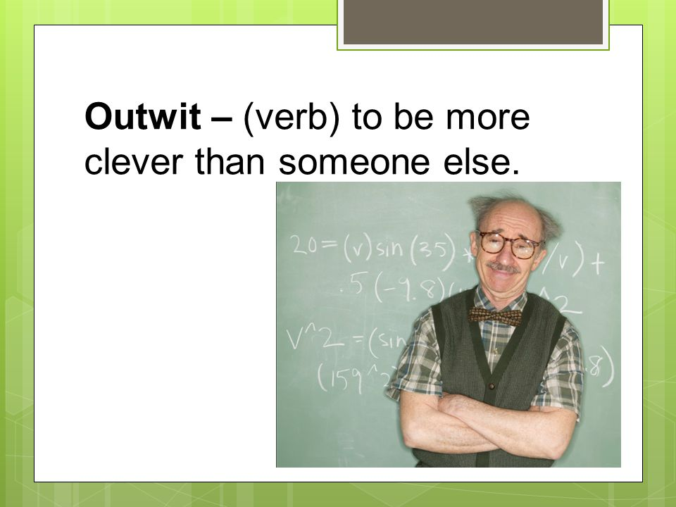 Outwit – (verb) to be more clever than someone else.