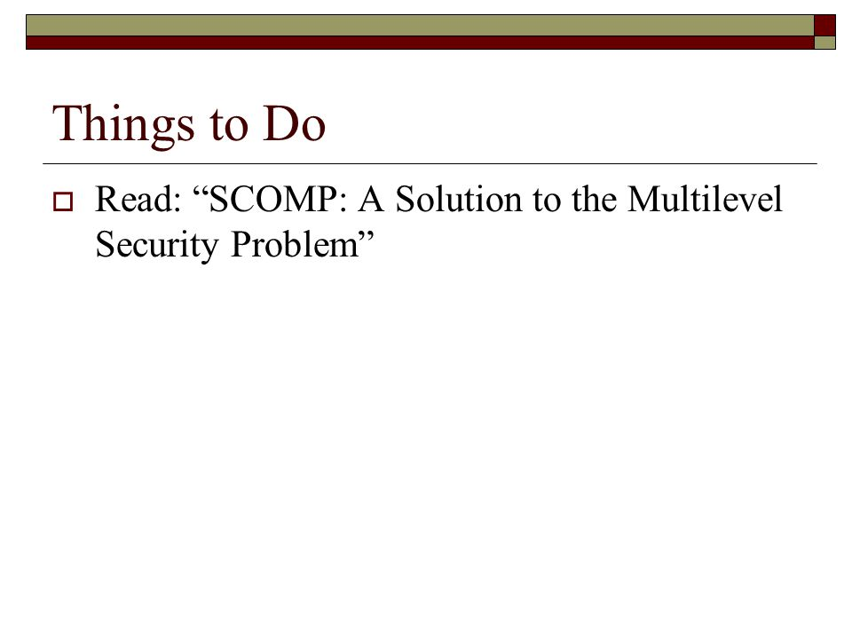 Things to Do  Read: SCOMP: A Solution to the Multilevel Security Problem