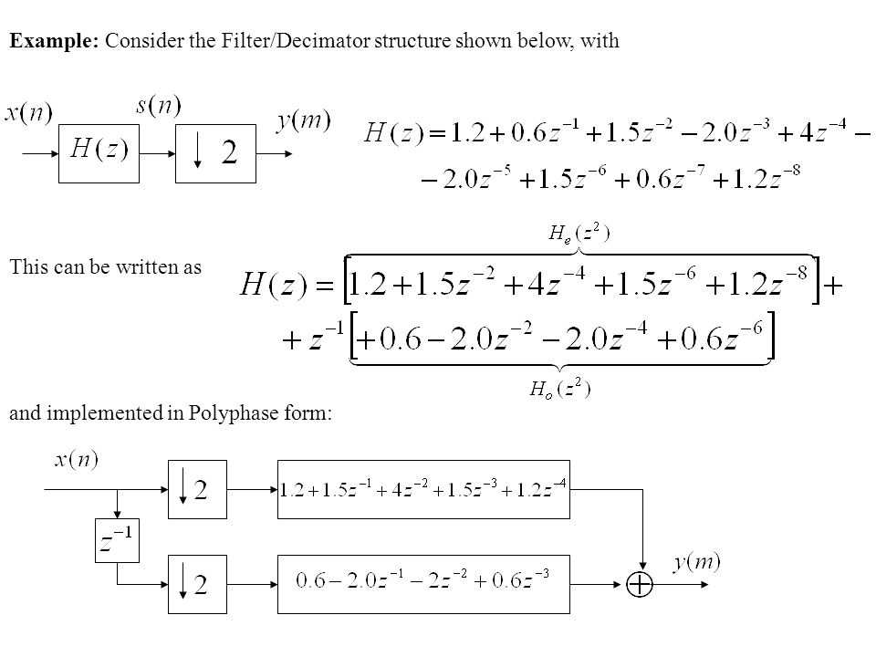 Example: Consider the Filter/Decimator structure shown below, with This can be written as and implemented in Polyphase form: