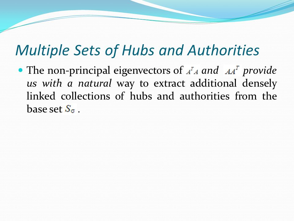 Multiple Sets of Hubs and Authorities The non-principal eigenvectors of and provide us with a natural way to extract additional densely linked collections of hubs and authorities from the base set.