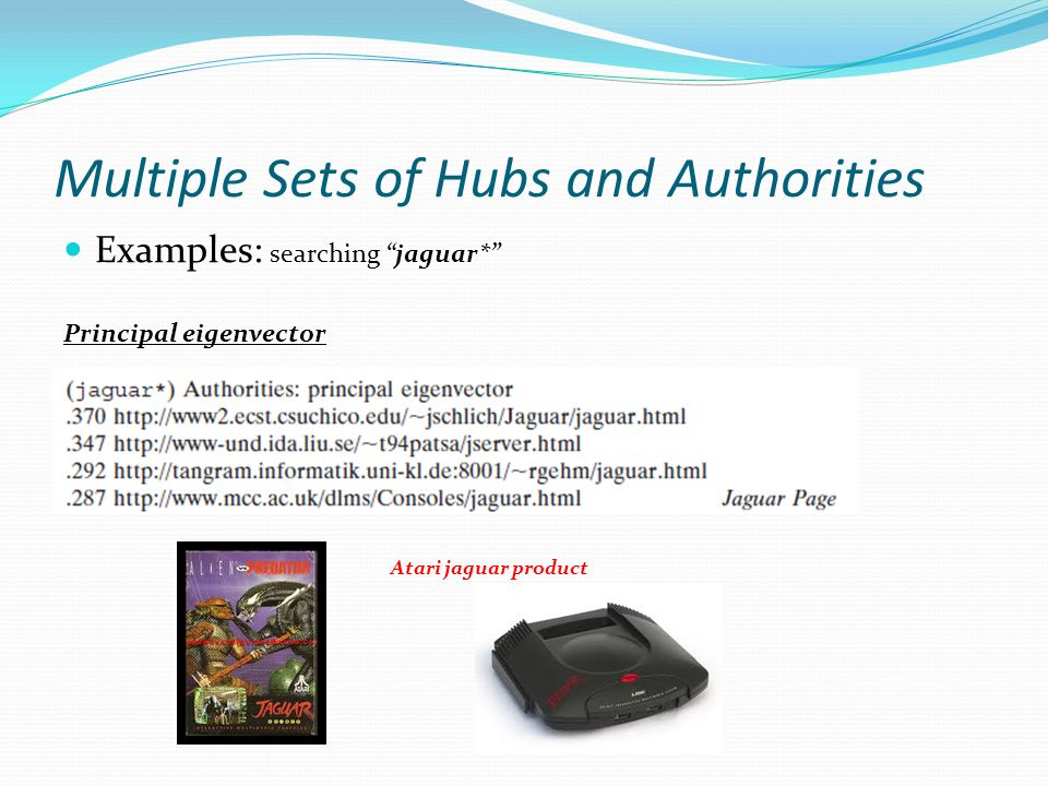 Multiple Sets of Hubs and Authorities Examples: searching jaguar* Principal eigenvector Atari jaguar product