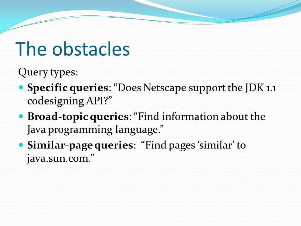 The obstacles Query types: Specific queries: Does Netscape support the JDK 1.1 codesigning API Broad-topic queries: Find information about the Java programming language. Similar-page queries: Find pages 'similar' to java.sun.com.
