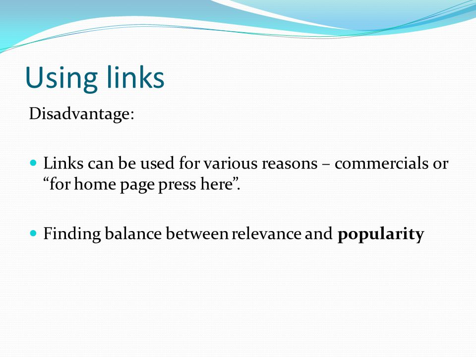 Using links Disadvantage: Links can be used for various reasons – commercials or for home page press here .