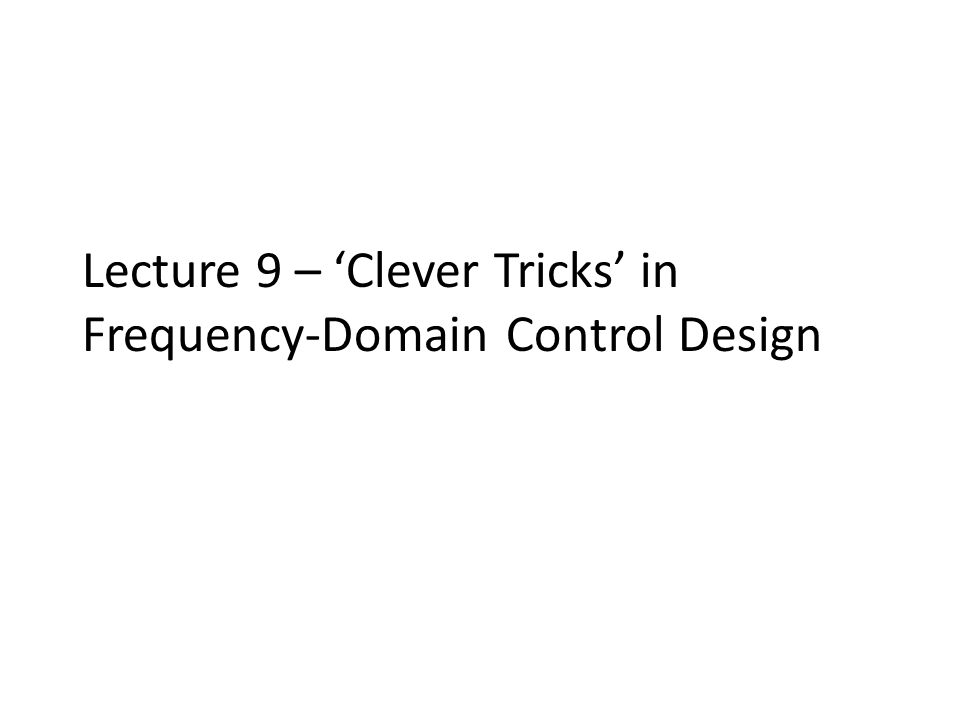 Lecture 9 – 'Clever Tricks' in Frequency-Domain Control Design