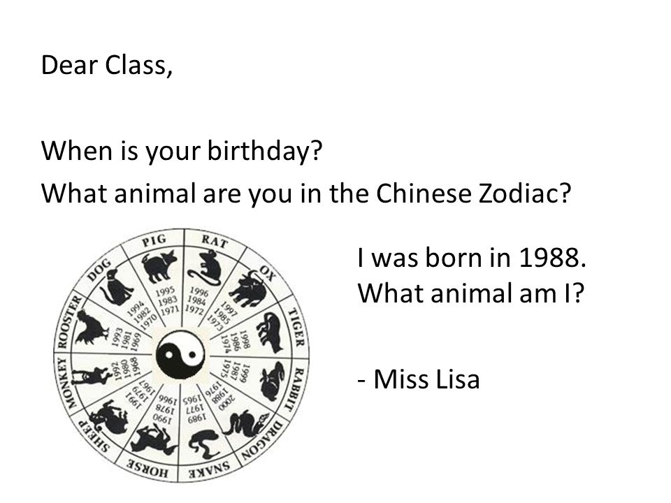 Dear Class, When is your birthday? What animal are you in the Chinese Zodiac? I was born in 1988. What animal am I? - Miss Lisa