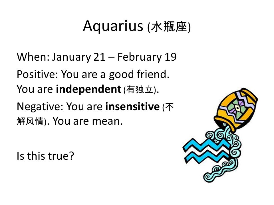 Aquarius ( 水瓶座 ) When: January 21 – February 19 Positive: You are a good friend.