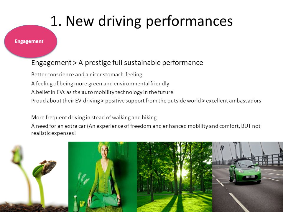 Engagement > A prestige full sustainable performance Better conscience and a nicer stomach-feeling A feeling of being more green and environmental friendly A belief in EVs as the auto mobility technology in the future Proud about their EV-driving > positive support from the outside world > excellent ambassadors More frequent driving in stead of walking and biking A need for an extra car (An experience of freedom and enhanced mobility and comfort, BUT not realistic expenses.