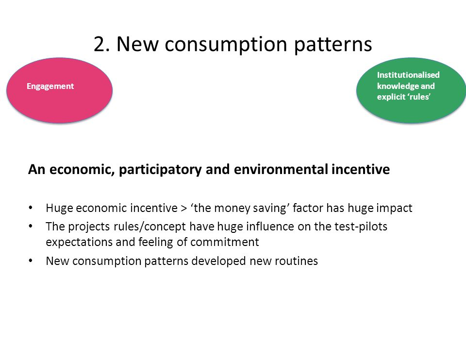 An economic, participatory and environmental incentive Huge economic incentive > 'the money saving' factor has huge impact The projects rules/concept have huge influence on the test-pilots expectations and feeling of commitment New consumption patterns developed new routines Engagement Institutionalised knowledge and explicit 'rules' 2.
