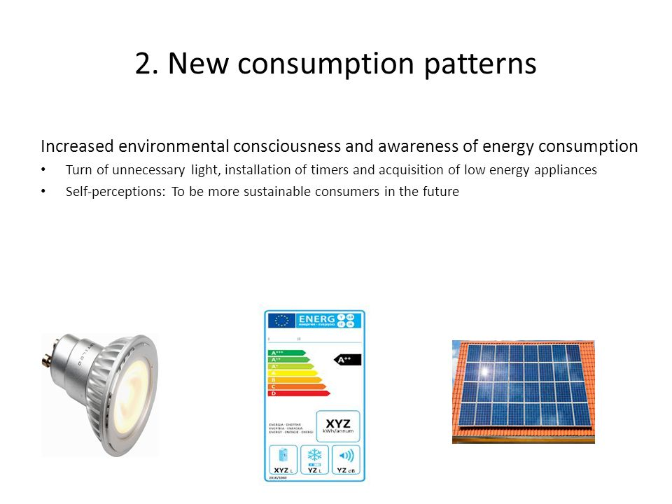 Increased environmental consciousness and awareness of energy consumption Turn of unnecessary light, installation of timers and acquisition of low energy appliances Self-perceptions: To be more sustainable consumers in the future 2.