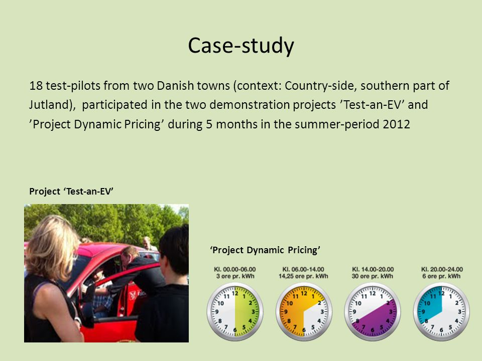 Case-study 18 test-pilots from two Danish towns (context: Country-side, southern part of Jutland), participated in the two demonstration projects 'Test-an-EV' and 'Project Dynamic Pricing' during 5 months in the summer-period 2012 Project 'Test-an-EV' 'Project Dynamic Pricing'