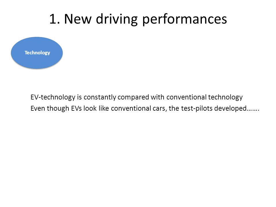 1. New driving performances EV-technology is constantly compared with conventional technology Even though EVs look like conventional cars, the test-pi