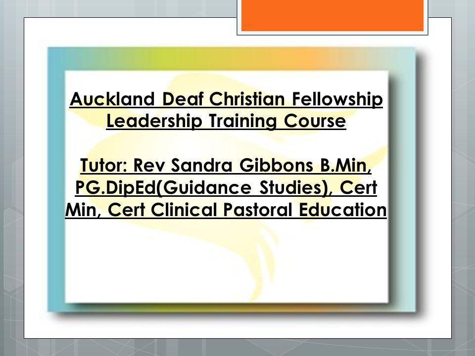 Auckland Deaf Christian Fellowship Leadership Training Course Tutor: Rev Sandra Gibbons B.Min, PG.DipEd(Guidance Studies), Cert Min, Cert Clinical Pastoral Education