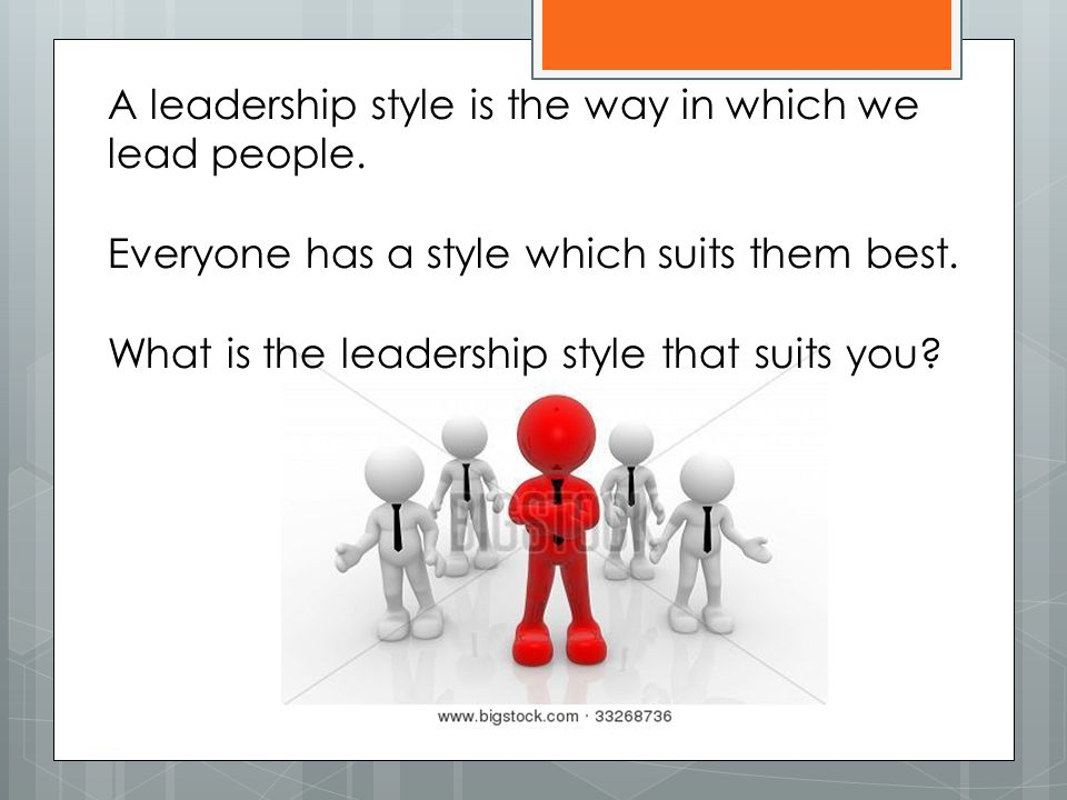 A leadership style is the way in which we lead people.