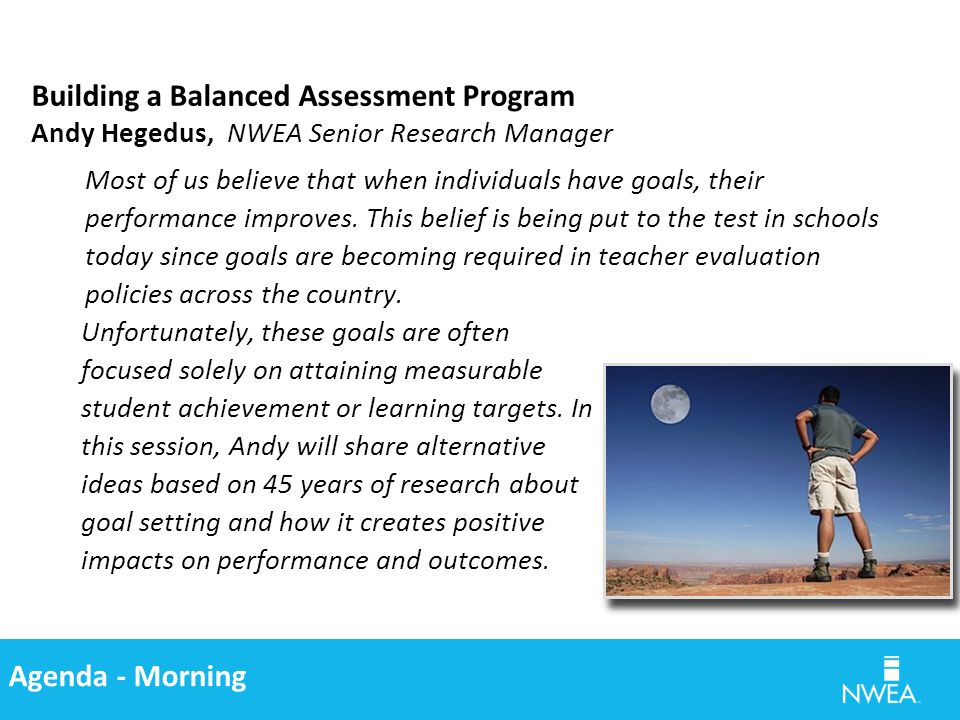 Agenda - Morning Building a Balanced Assessment Program Andy Hegedus, NWEA Senior Research Manager Most of us believe that when individuals have goals, their performance improves.
