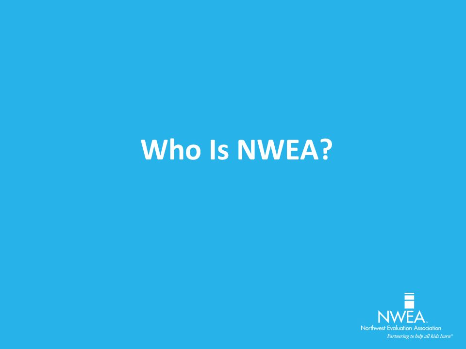 Northwest Evaluation Association™ Founded by Educators Mission Driven, Not-for- Profit Assessment, Professional Development, and Research