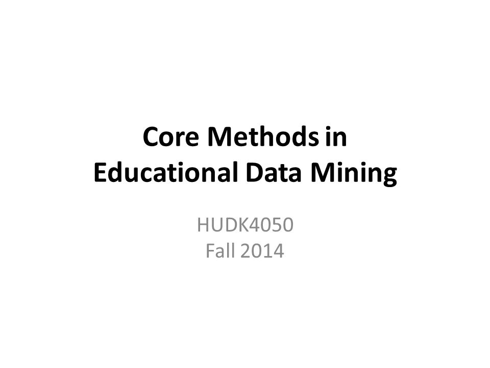 Core Methods in Educational Data Mining HUDK4050 Fall 2014