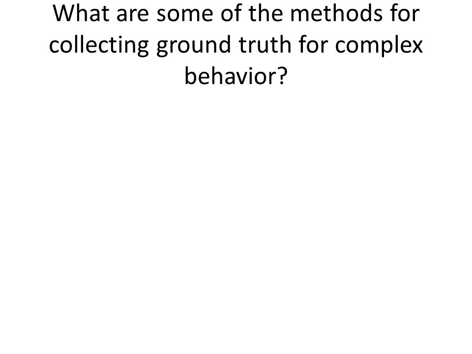 What are some of the methods for collecting ground truth for complex behavior?