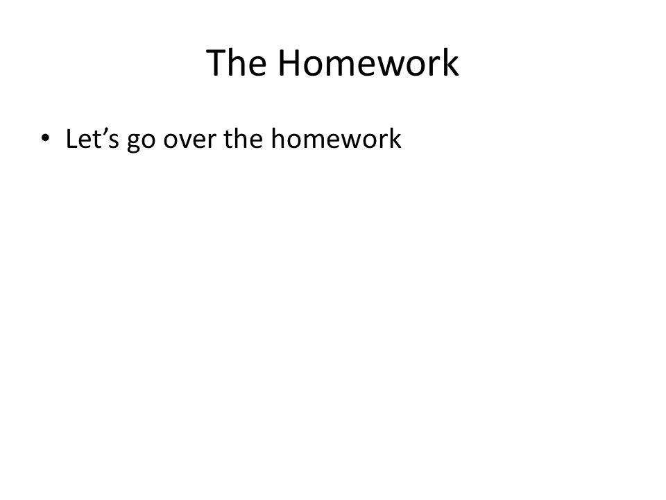The Homework Let's go over the homework