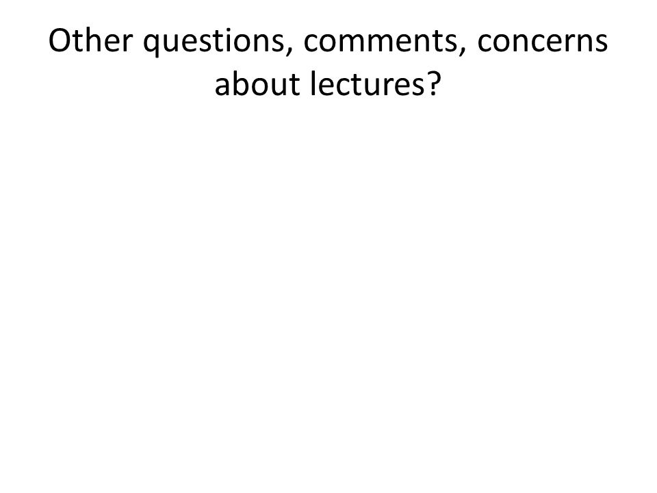 Other questions, comments, concerns about lectures?