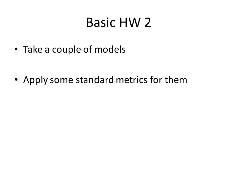 Take a couple of models Apply some standard metrics for them