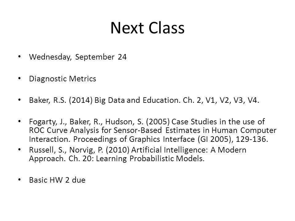 Next Class Wednesday, September 24 Diagnostic Metrics Baker, R.S. (2014) Big Data and Education. Ch. 2, V1, V2, V3, V4. Fogarty, J., Baker, R., Hudson