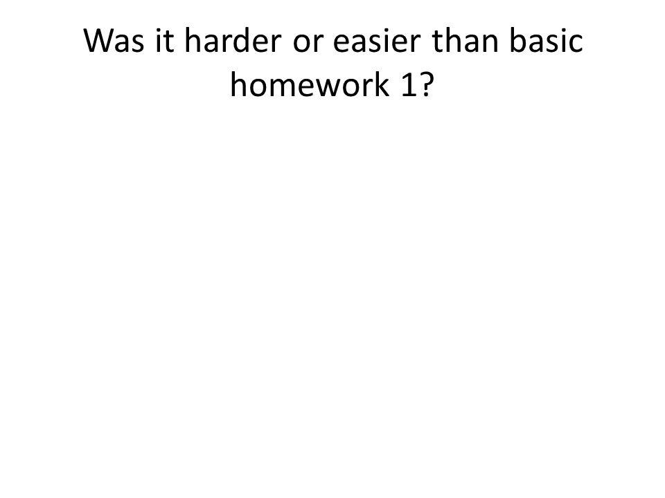 Was it harder or easier than basic homework 1?