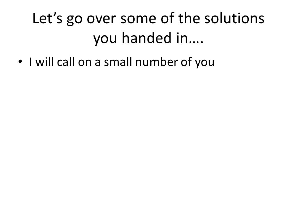 Let's go over some of the solutions you handed in…. I will call on a small number of you