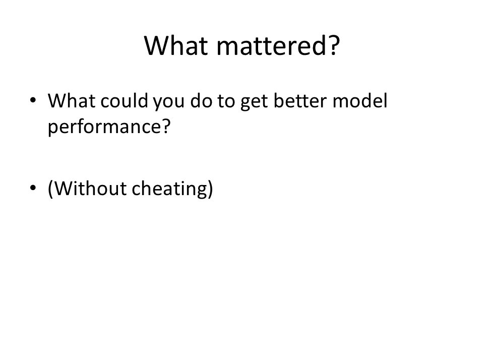 What mattered? What could you do to get better model performance? (Without cheating)