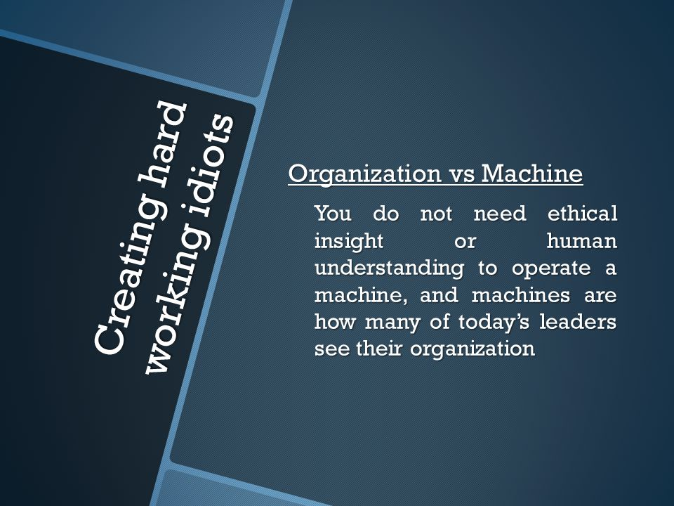 Creating hard working idiots Organization vs Machine You do not need ethical insight or human understanding to operate a machine, and machines are how many of today's leaders see their organization