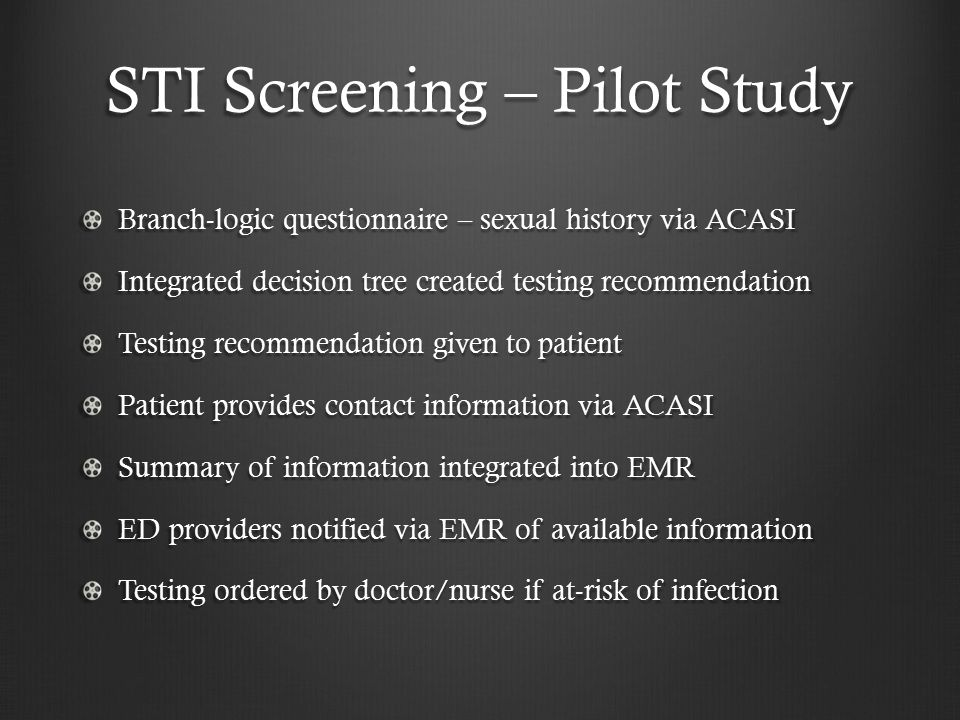 STI Screening – Pilot Study Branch-logic questionnaire – sexual history via ACASI Integrated decision tree created testing recommendation Testing recommendation given to patient Patient provides contact information via ACASI Summary of information integrated into EMR ED providers notified via EMR of available information Testing ordered by doctor/nurse if at-risk of infection