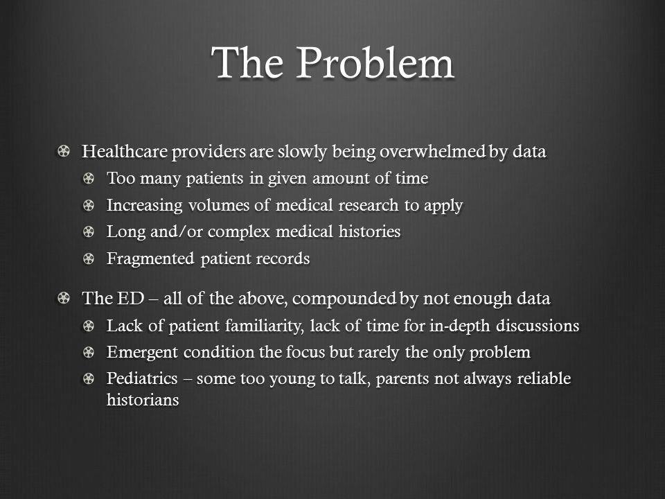 The Problem Healthcare providers are slowly being overwhelmed by data Too many patients in given amount of time Increasing volumes of medical research to apply Long and/or complex medical histories Fragmented patient records The ED – all of the above, compounded by not enough data Lack of patient familiarity, lack of time for in-depth discussions Emergent condition the focus but rarely the only problem Pediatrics – some too young to talk, parents not always reliable historians