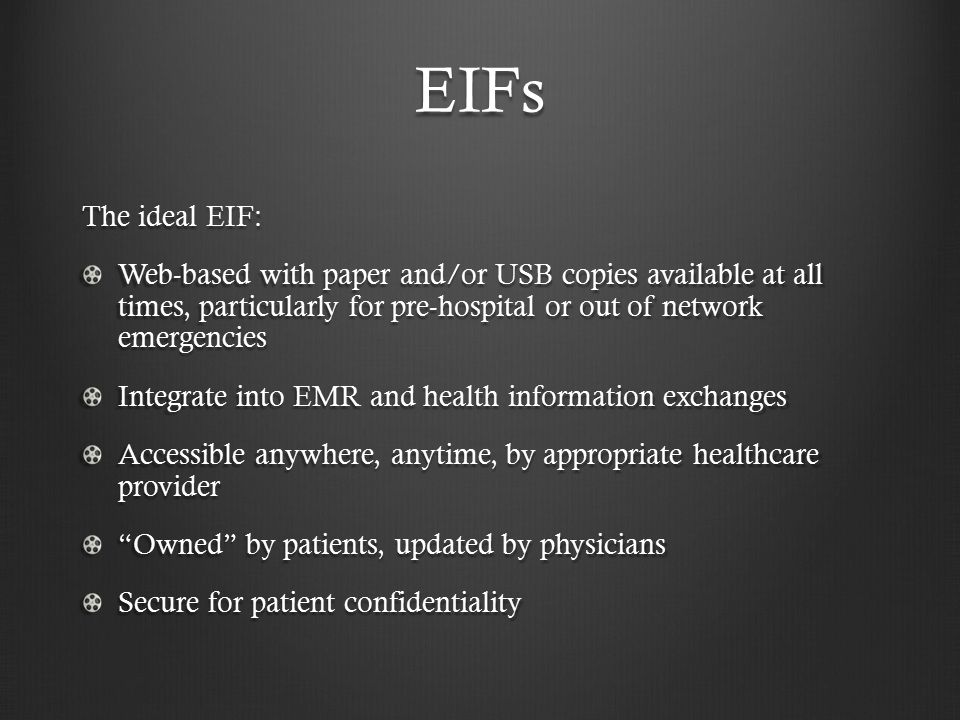EIFs The ideal EIF: Web-based with paper and/or USB copies available at all times, particularly for pre-hospital or out of network emergencies Integrate into EMR and health information exchanges Accessible anywhere, anytime, by appropriate healthcare provider Owned by patients, updated by physicians Secure for patient confidentiality