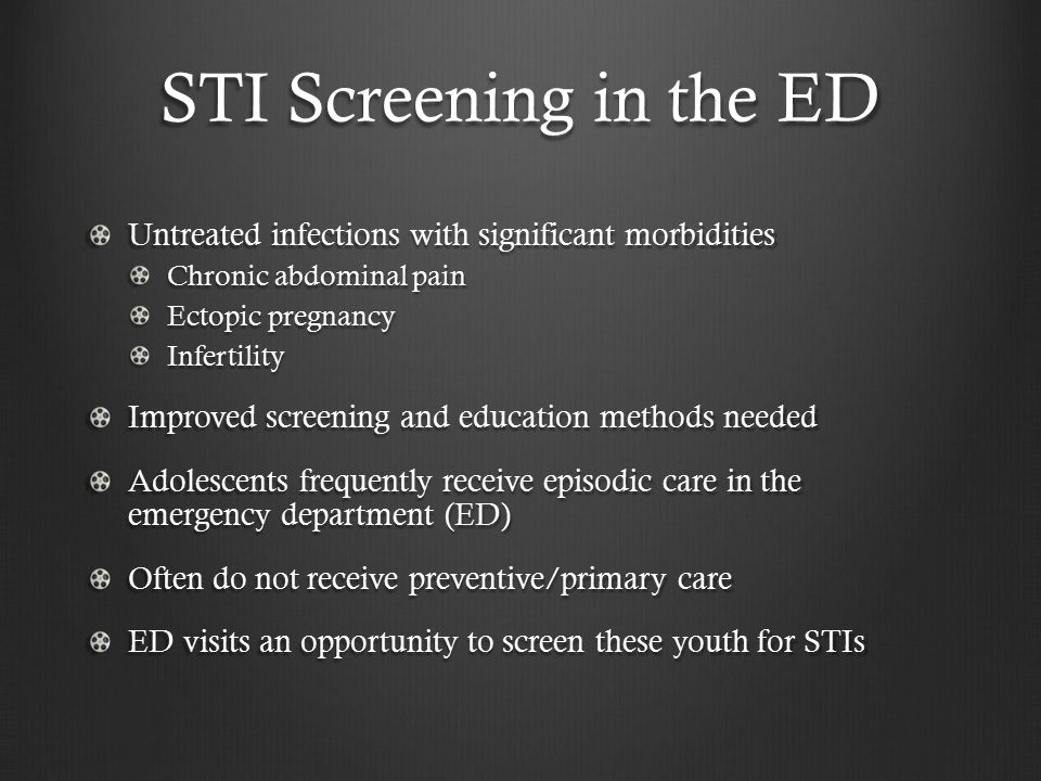STI Screening in the ED Untreated infections with significant morbidities Chronic abdominal pain Ectopic pregnancy Infertility Improved screening and education methods needed Adolescents frequently receive episodic care in the emergency department (ED) Often do not receive preventive/primary care ED visits an opportunity to screen these youth for STIs