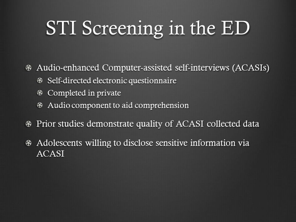 STI Screening in the ED Audio-enhanced Computer-assisted self-interviews (ACASIs) Self-directed electronic questionnaire Completed in private Audio component to aid comprehension Prior studies demonstrate quality of ACASI collected data Adolescents willing to disclose sensitive information via ACASI