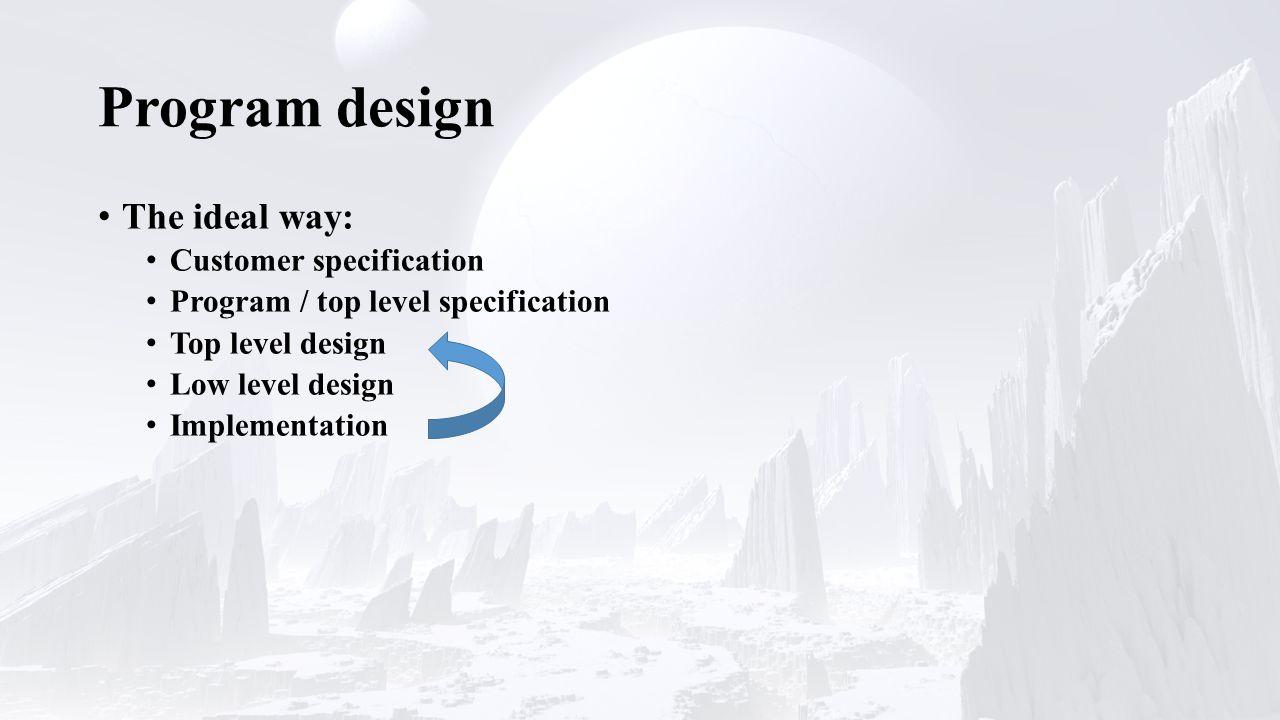 Program design The ideal way: Customer specification Program / top level specification Top level design Low level design Implementation