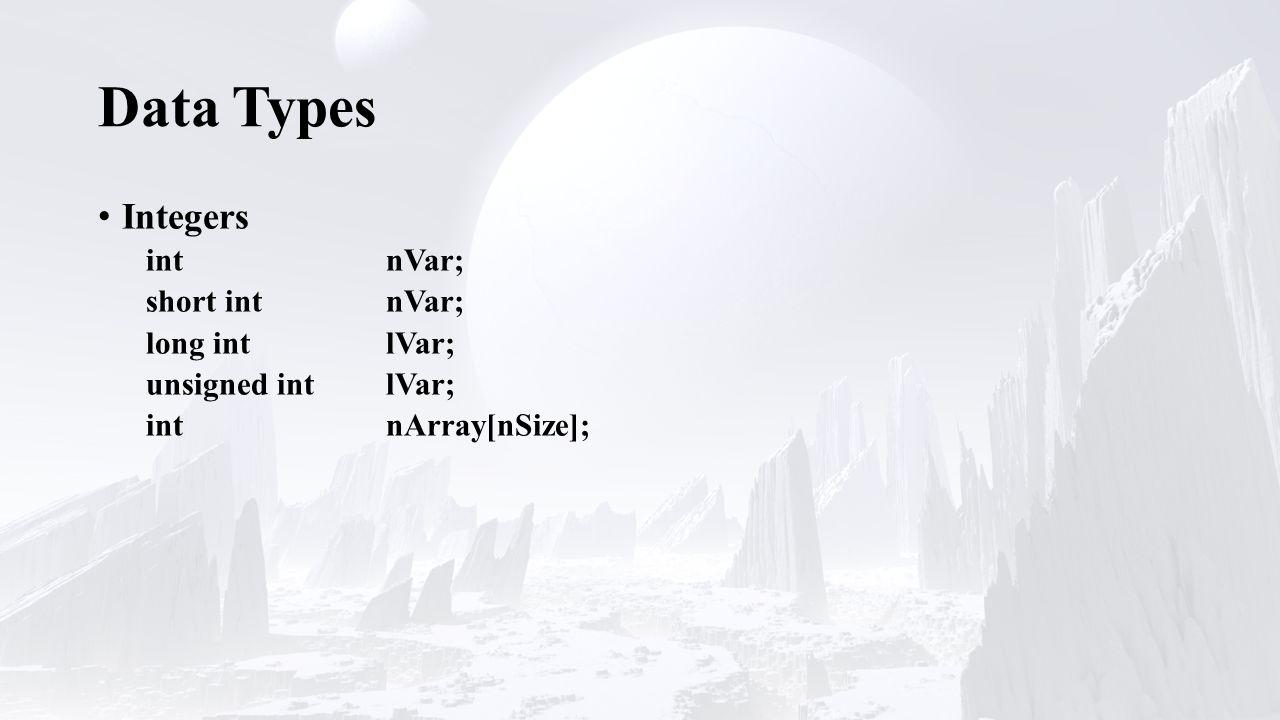 Data Types Integers int nVar; short intnVar; long intlVar; unsigned intlVar; intnArray[nSize];