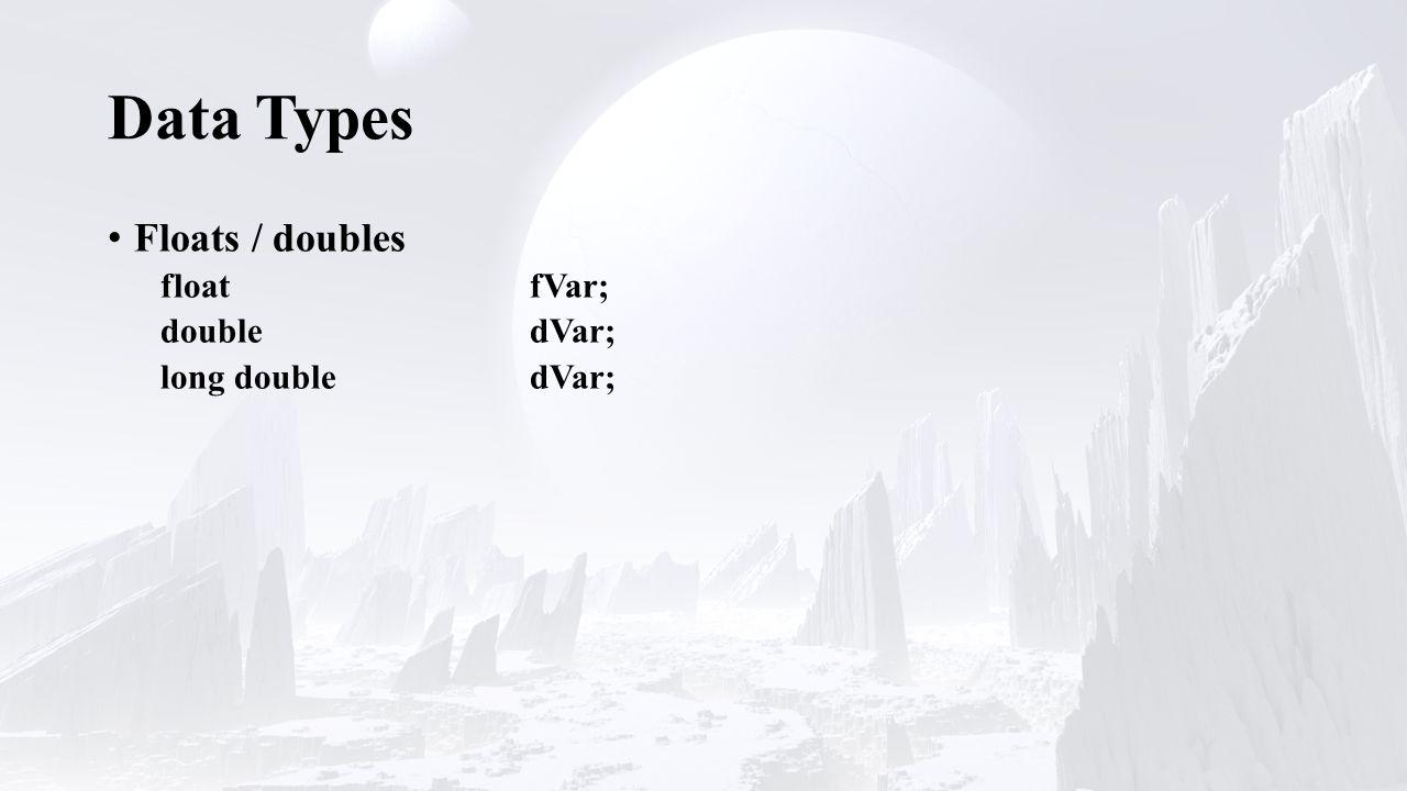 Data Types Floats / doubles floatfVar; doubledVar; long doubledVar;