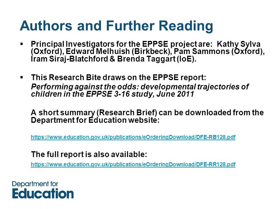 Authors and Further Reading  Principal Investigators for the EPPSE project are: Kathy Sylva (Oxford), Edward Melhuish (Birkbeck), Pam Sammons (Oxford), Iram Siraj-Blatchford & Brenda Taggart (IoE).