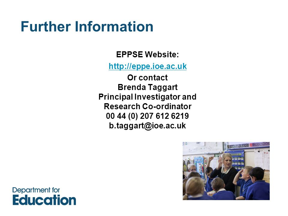 Further Information EPPSE Website: http://eppe.ioe.ac.uk Or contact Brenda Taggart Principal Investigator and Research Co-ordinator 00 44 (0) 207 612 6219 b.taggart@ioe.ac.uk