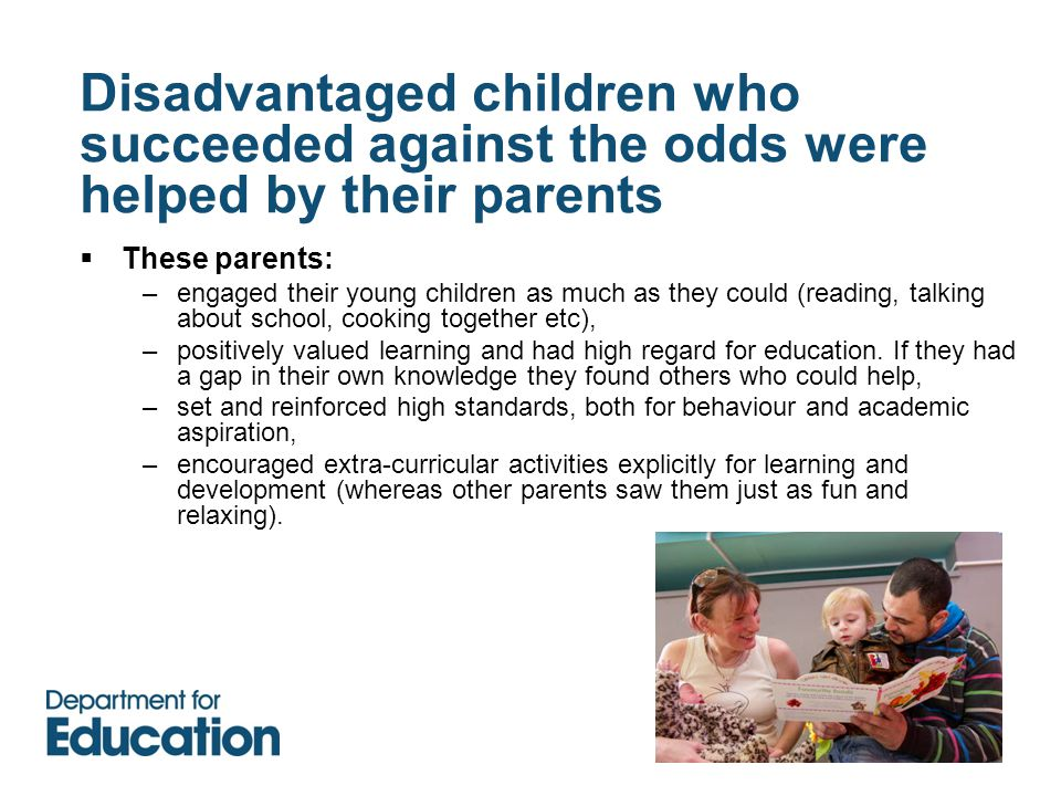 Disadvantaged children who succeeded against the odds were helped by their parents  These parents: –engaged their young children as much as they could (reading, talking about school, cooking together etc), –positively valued learning and had high regard for education.