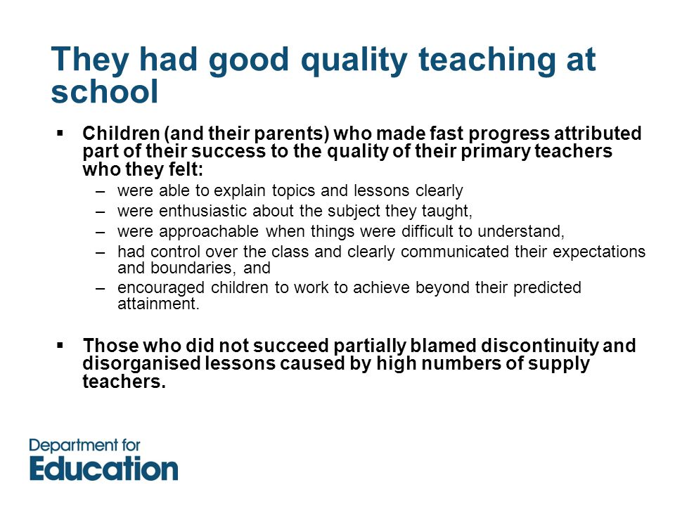They had good quality teaching at school  Children (and their parents) who made fast progress attributed part of their success to the quality of their primary teachers who they felt: –were able to explain topics and lessons clearly –were enthusiastic about the subject they taught, –were approachable when things were difficult to understand, –had control over the class and clearly communicated their expectations and boundaries, and –encouraged children to work to achieve beyond their predicted attainment.
