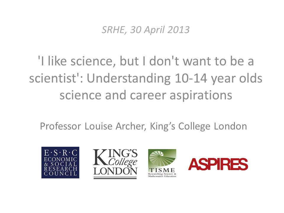 SRHE, 30 April 2013 I like science, but I don t want to be a scientist : Understanding 10-14 year olds science and career aspirations Professor Louise Archer, King's College London
